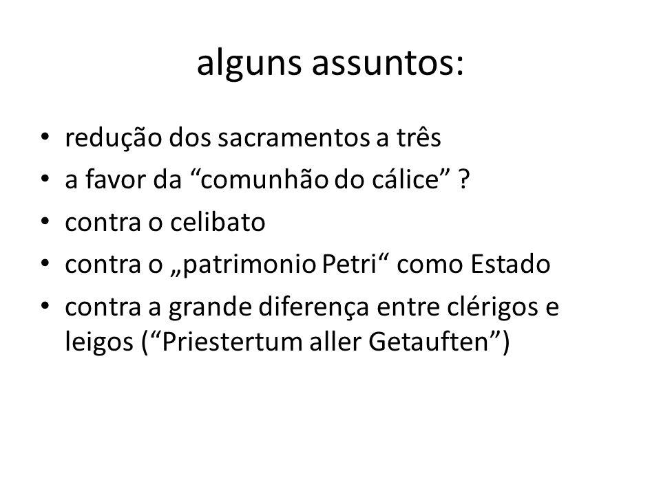 alguns assuntos: redução dos sacramentos a três a favor da comunhão do cálice ? contra o celibato contra o patrimonio Petri como Estado contra a grand