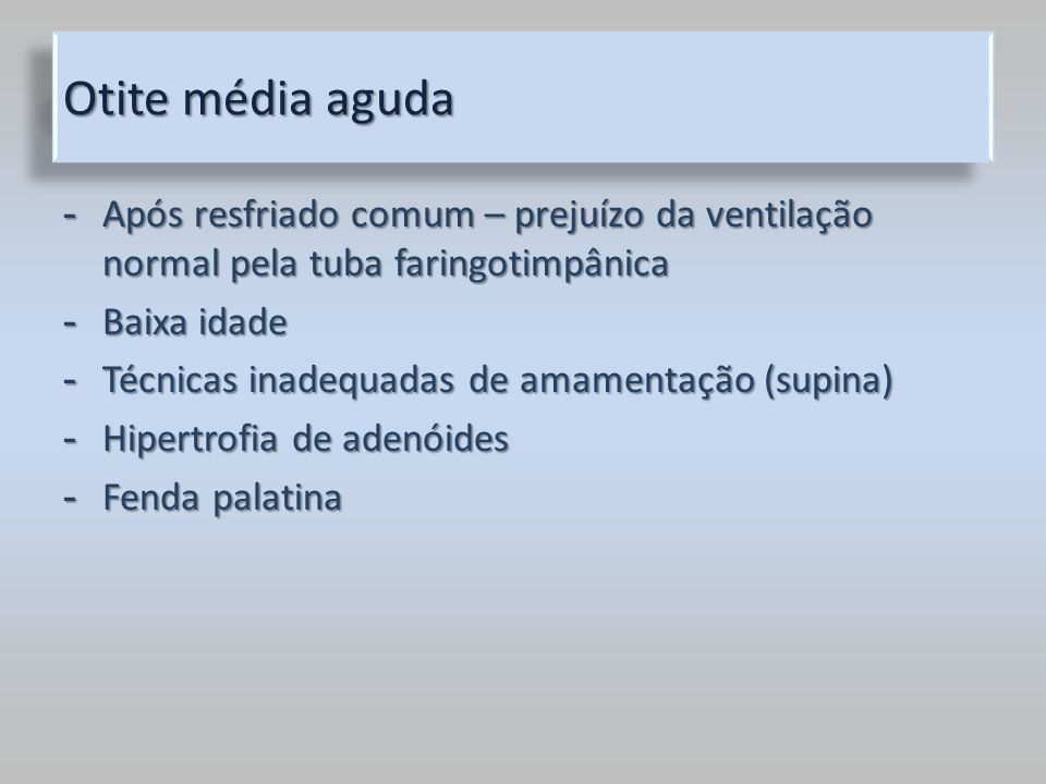 Otite média aguda - Após resfriado comum – prejuízo da ventilação normal pela tuba faringotimpânica - Baixa idade - Técnicas inadequadas de amamentaçã