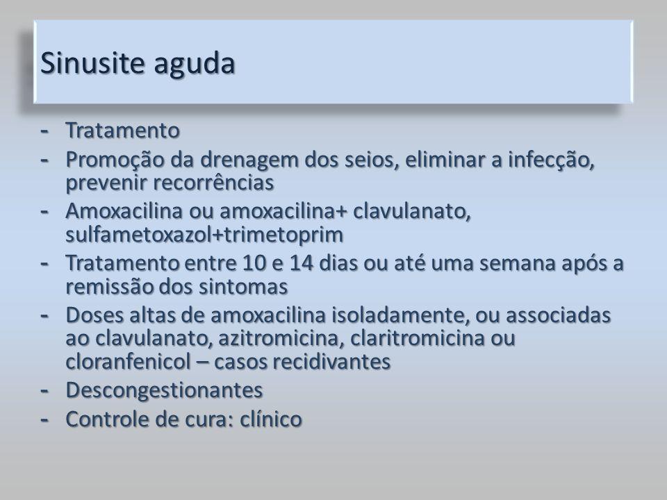 Sinusite aguda - Tratamento - Promoção da drenagem dos seios, eliminar a infecção, prevenir recorrências - Amoxacilina ou amoxacilina+ clavulanato, su
