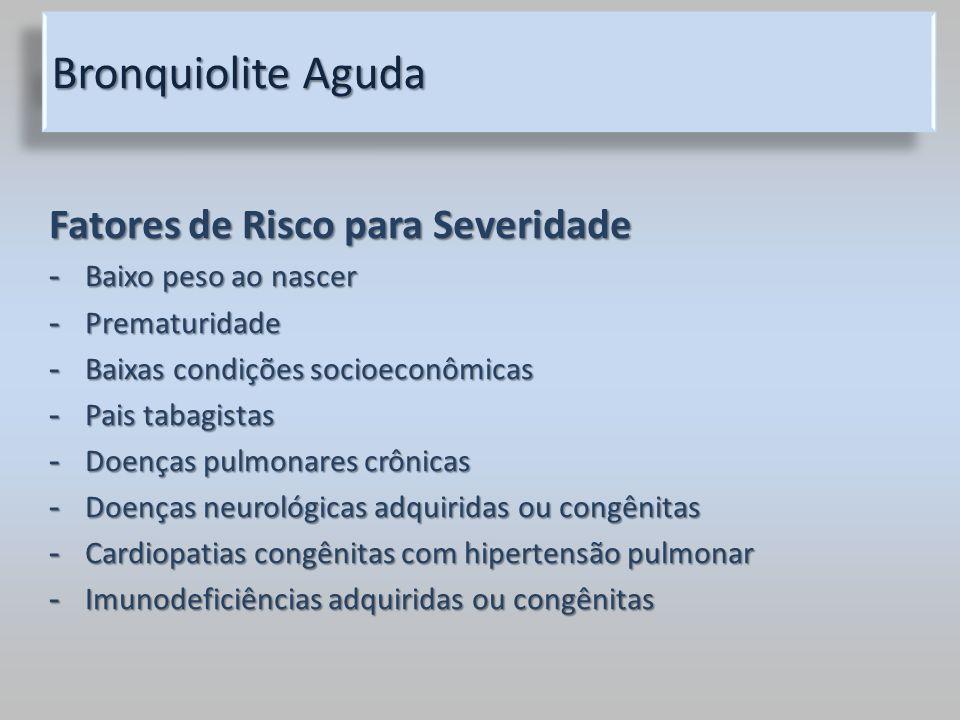 Bronquiolite Aguda Fatores de Risco para Severidade - Baixo peso ao nascer - Prematuridade - Baixas condições socioeconômicas - Pais tabagistas - Doen