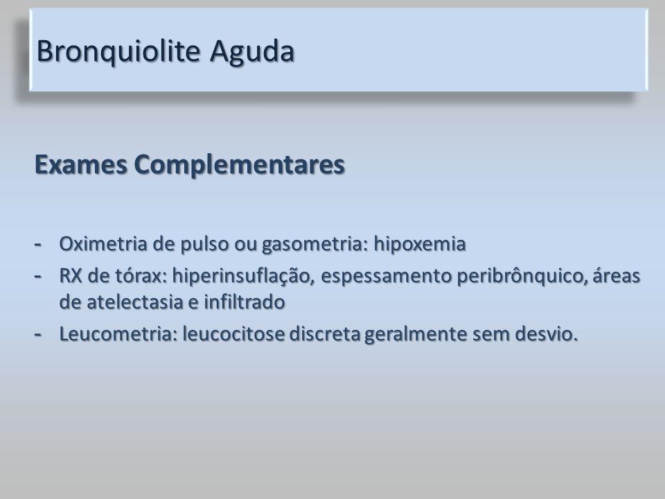 Bronquiolite Aguda Exames Complementares - Oximetria de pulso ou gasometria: hipoxemia - RX de tórax: hiperinsuflação, espessamento peribrônquico, áre