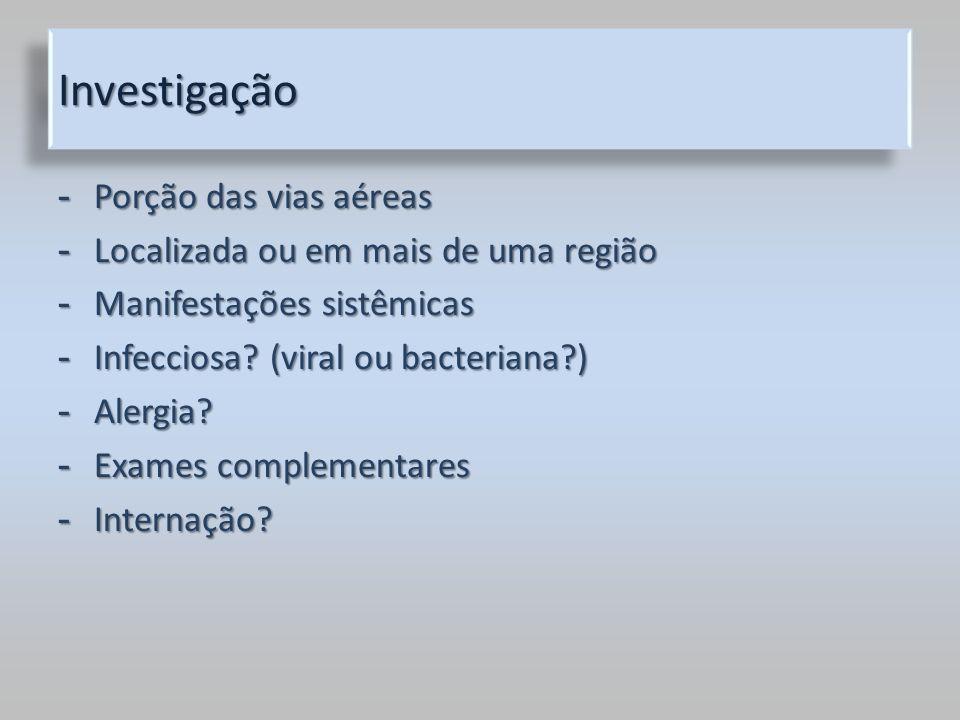 InvestigaçãoInvestigação - Porção das vias aéreas - Localizada ou em mais de uma região - Manifestações sistêmicas - Infecciosa? (viral ou bacteriana?