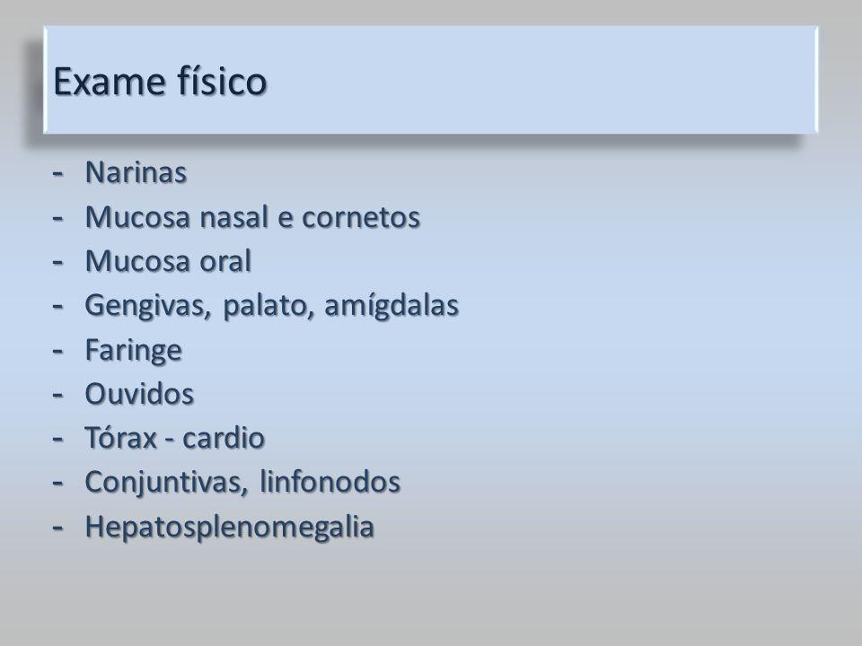 Exame físico - Narinas - Mucosa nasal e cornetos - Mucosa oral - Gengivas, palato, amígdalas - Faringe - Ouvidos - Tórax - cardio - Conjuntivas, linfo