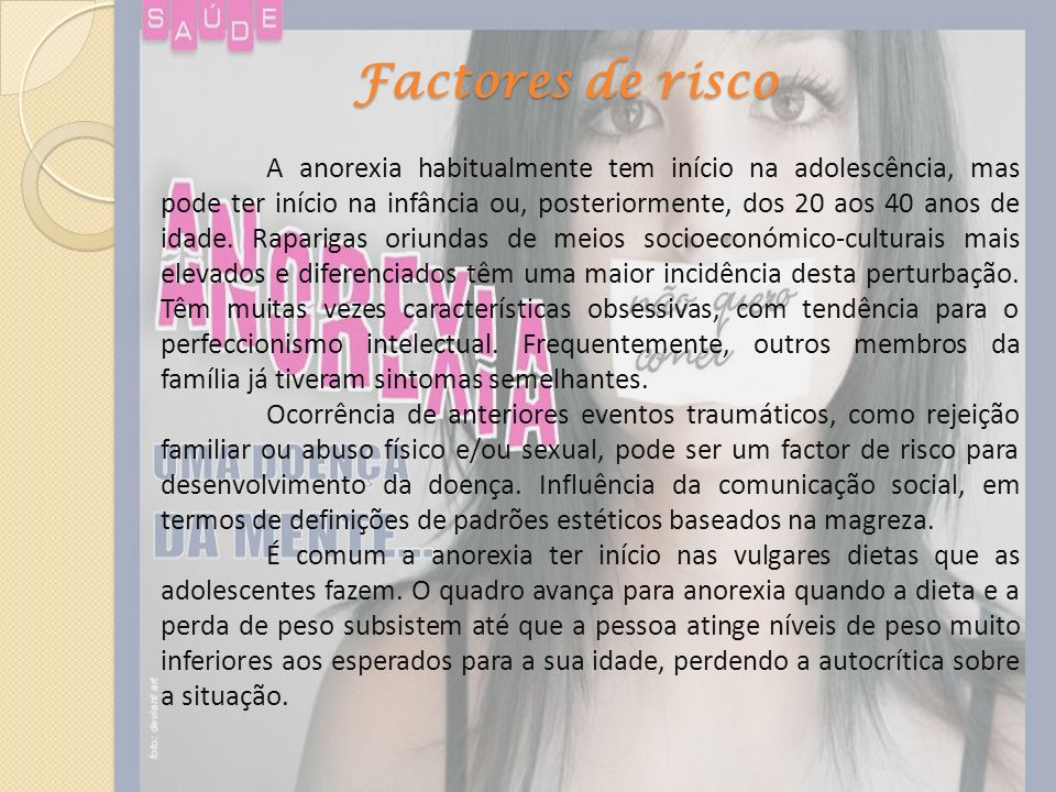 Factores de risco A anorexia habitualmente tem início na adolescência, mas pode ter início na infância ou, posteriormente, dos 20 aos 40 anos de idade