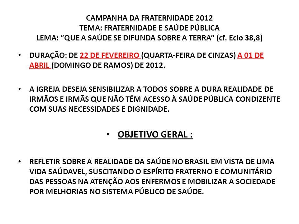 CAMPANHA DA FRATERNIDADE 2012 TEMA: FRATERNIDADE E SAÚDE PÚBLICA LEMA: QUE A SAÚDE SE DIFUNDA SOBRE A TERRA (cf. Eclo 38,8) DURAÇÃO: DE 22 DE FEVEREIR