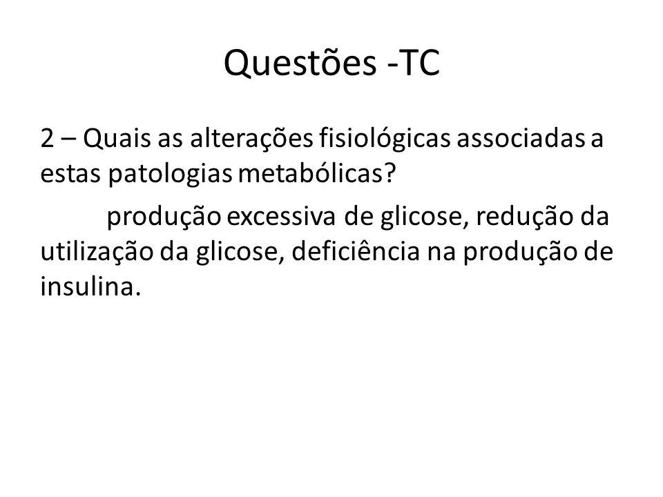 Questões -TC 2 – Quais as alterações fisiológicas associadas a estas patologias metabólicas? produção excessiva de glicose, redução da utilização da g