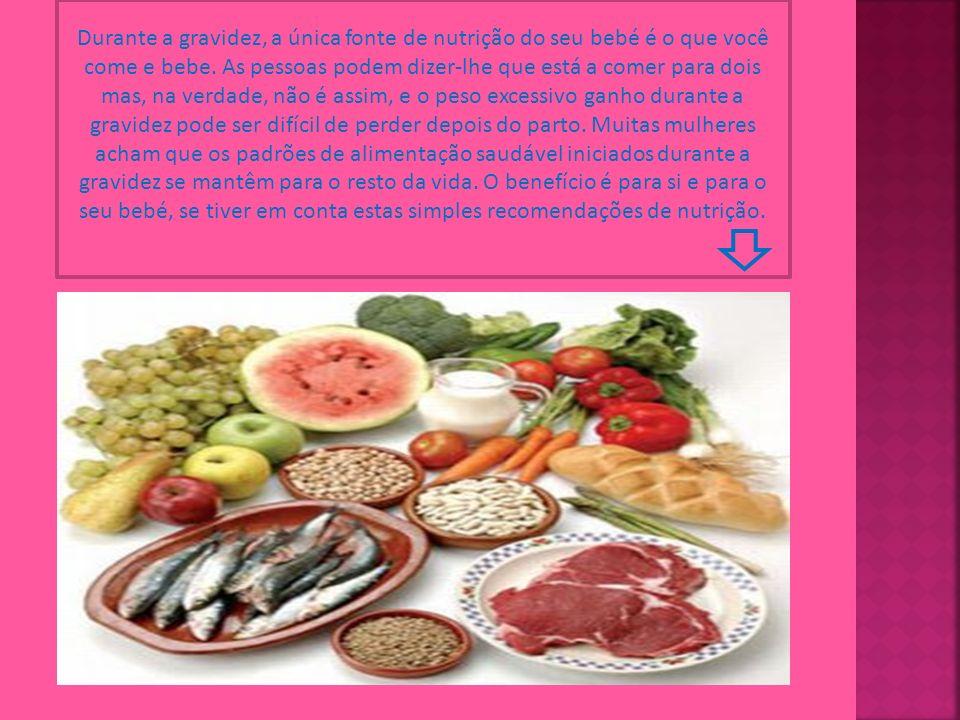 Durante a gravidez, a única fonte de nutrição do seu bebé é o que você come e bebe.