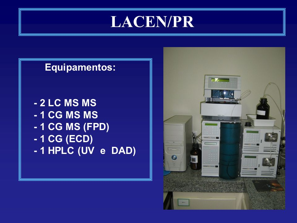 LACEN/PR Equipamentos: - 2 LC MS MS - 1 CG MS MS - 1 CG MS (FPD) - 1 CG (ECD) - 1 HPLC (UV e DAD)