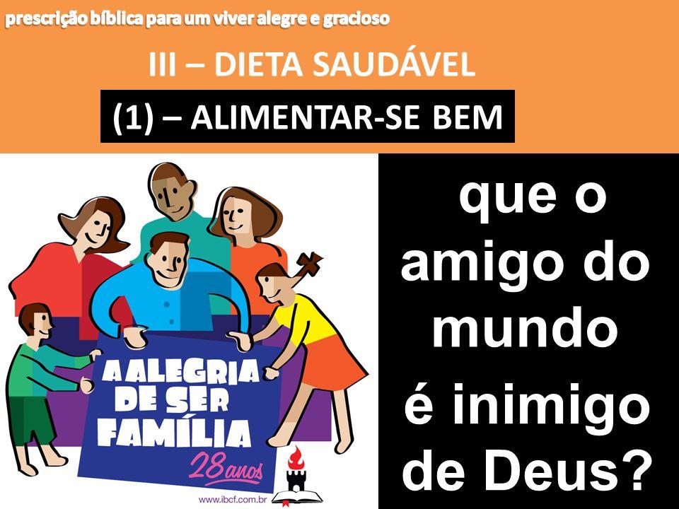 III – DIETA SAUDÁVEL (1) – (1) – ALIMENTAR-SE BEM que o amigo do mundo é inimigo de Deus?