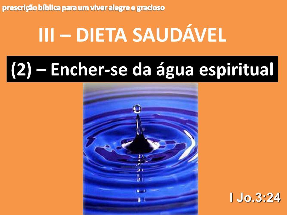III – DIETA SAUDÁVEL (2) – (2) – Encher-se da água espiritual I Jo.3:24