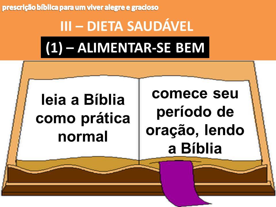 III – DIETA SAUDÁVEL (1) – (1) – ALIMENTAR-SE BEM comece seu período de oração, lendo a Bíblia leia a Bíblia como prática normal