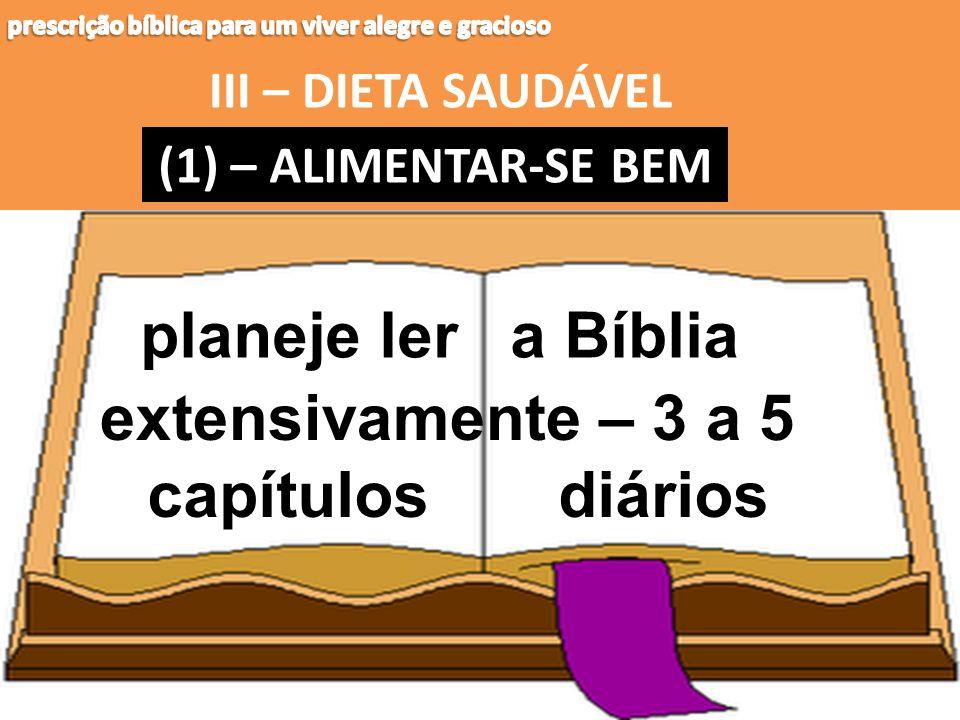 III – DIETA SAUDÁVEL (1) – (1) – ALIMENTAR-SE BEM capítulos planeje ler a Bíblia extensivamente – 3 a 5 diários