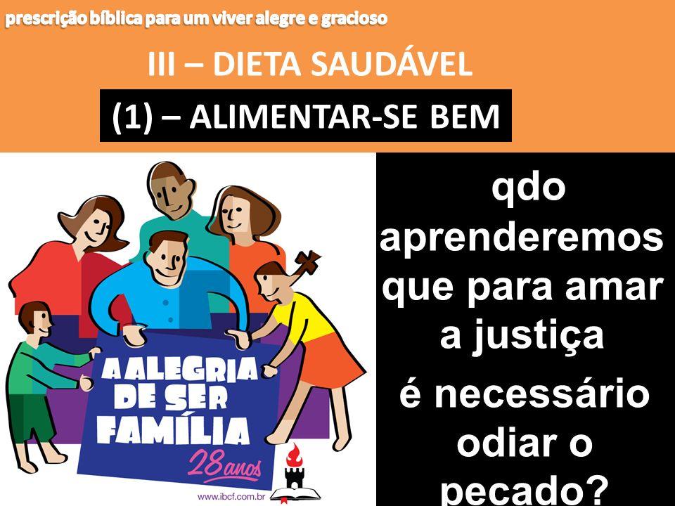 III – DIETA SAUDÁVEL (1) – (1) – ALIMENTAR-SE BEM qdo aprenderemos que para amar a justiça é necessário odiar o pecado?