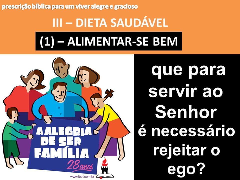 III – DIETA SAUDÁVEL (1) – (1) – ALIMENTAR-SE BEM que para servir ao Senhor é necessário rejeitar o ego?