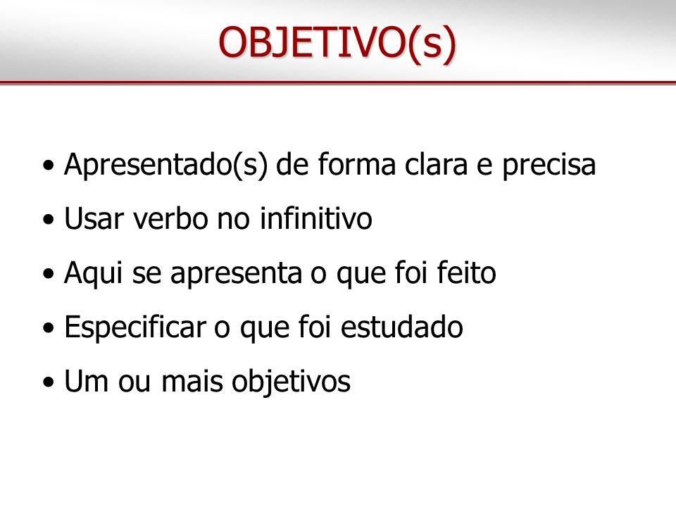 OBJETIVO(s) Apresentado(s) de forma clara e precisa Usar verbo no infinitivo Aqui se apresenta o que foi feito Especificar o que foi estudado Um ou ma