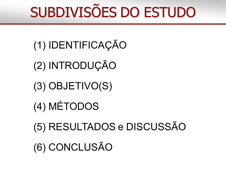 (1) IDENTIFICAÇÃO (2) INTRODUÇÃO (3) OBJETIVO(S) (4) MÉTODOS (5) RESULTADOS e DISCUSSÃO (6) CONCLUSÃO SUBDIVISÕES DO ESTUDO