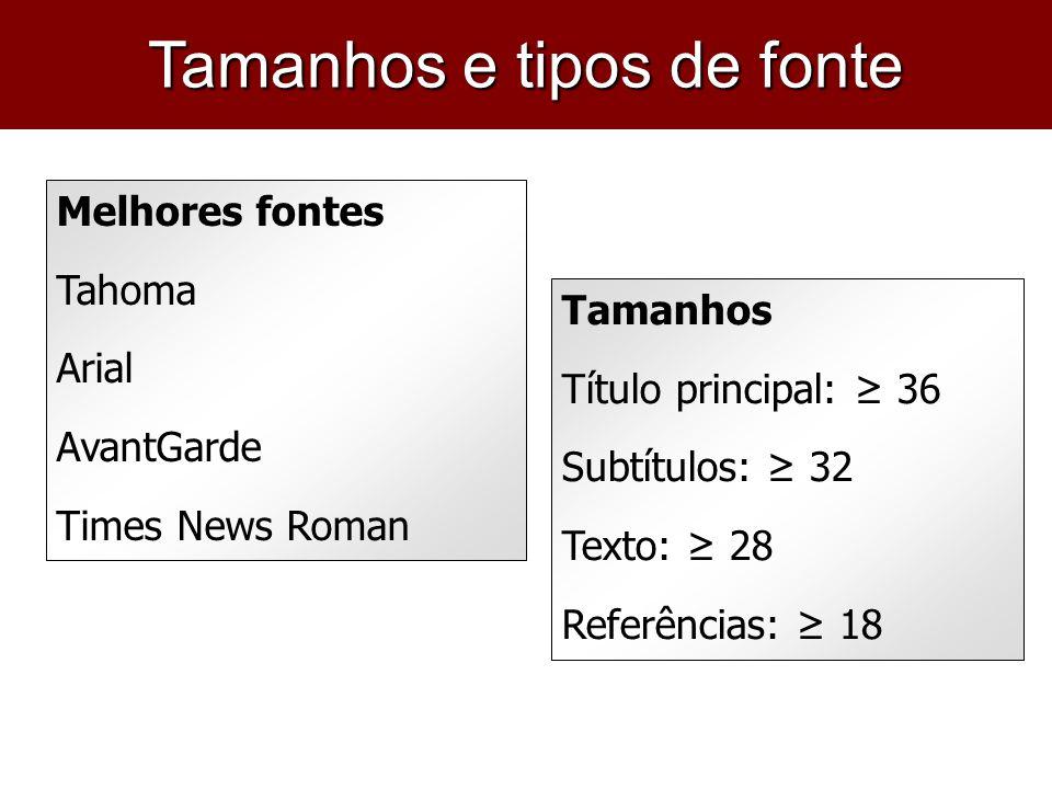 Melhores fontes Tahoma Arial AvantGarde Times News Roman Tamanhos Título principal: 36 Subtítulos: 32 Texto: 28 Referências: 18 Tamanhos e tipos de fo