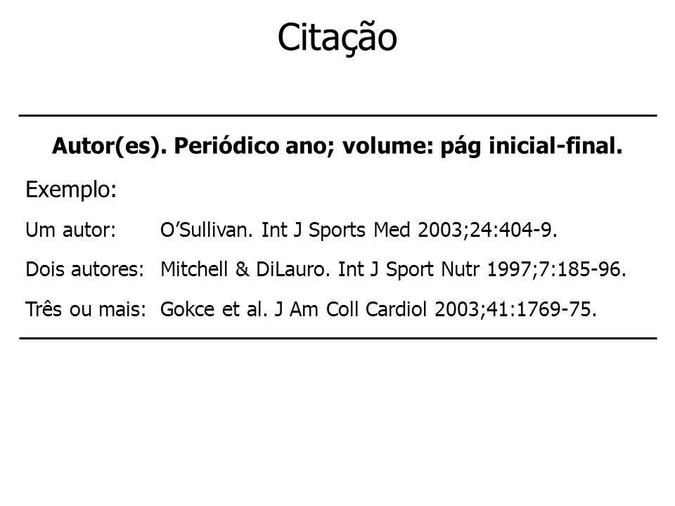Citação Autor(es). Periódico ano; volume: pág inicial-final. Exemplo: Um autor: OSullivan. Int J Sports Med 2003;24:404-9. Dois autores: Mitchell & Di
