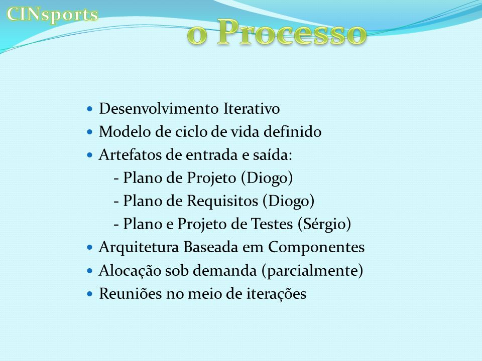 Desenvolvimento Iterativo Modelo de ciclo de vida definido Artefatos de entrada e saída: - Plano de Projeto (Diogo) - Plano de Requisitos (Diogo) - Plano e Projeto de Testes (Sérgio) Arquitetura Baseada em Componentes Alocação sob demanda (parcialmente) Reuniões no meio de iterações