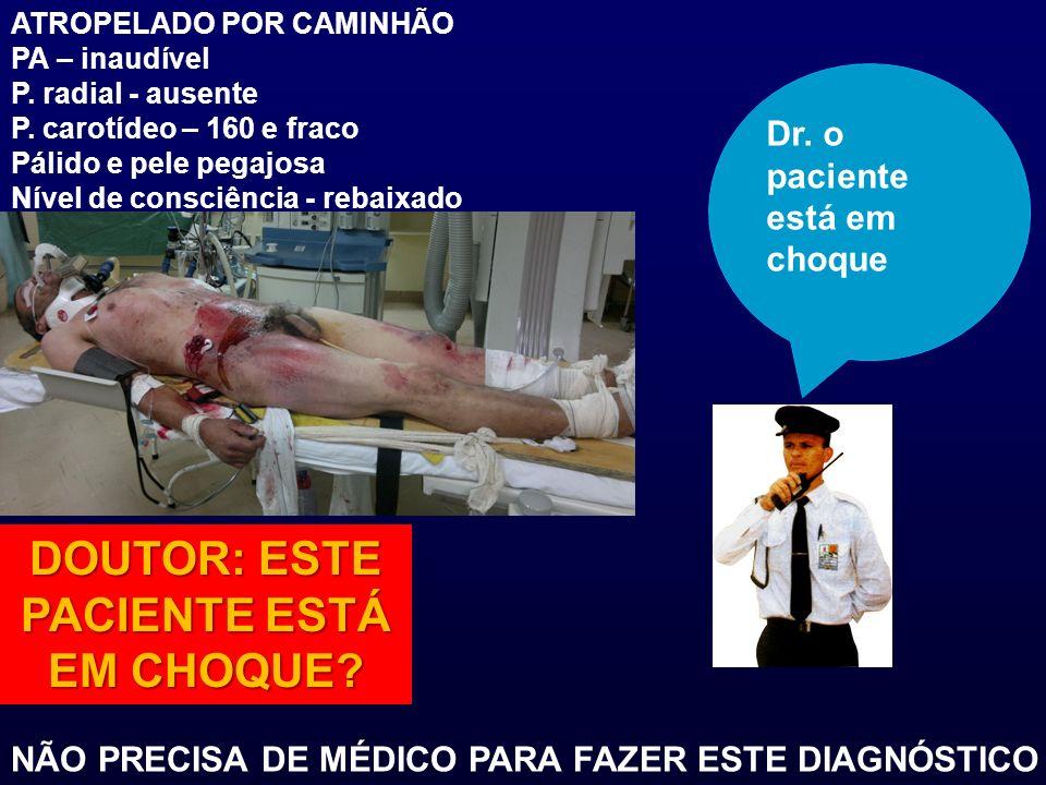 ATROPELADO POR CAMINHÃO PA – inaudível P. radial - ausente P. carotídeo – 160 e fraco Pálido e pele pegajosa Nível de consciência - rebaixado DOUTOR: