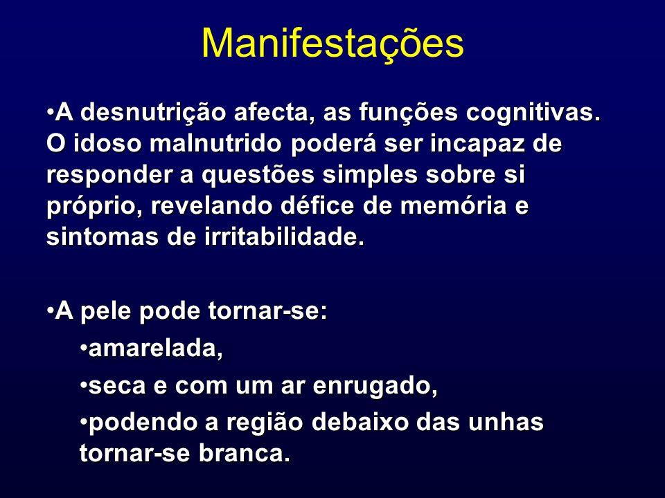 Manifestações A desnutrição afecta, as funções cognitivas. O idoso malnutrido poderá ser incapaz de responder a questões simples sobre si próprio, rev