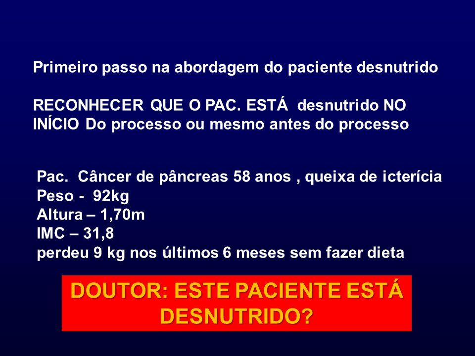 Primeiro passo na abordagem do paciente desnutrido RECONHECER QUE O PAC. ESTÁ desnutrido NO INÍCIO Do processo ou mesmo antes do processo Pac. Câncer