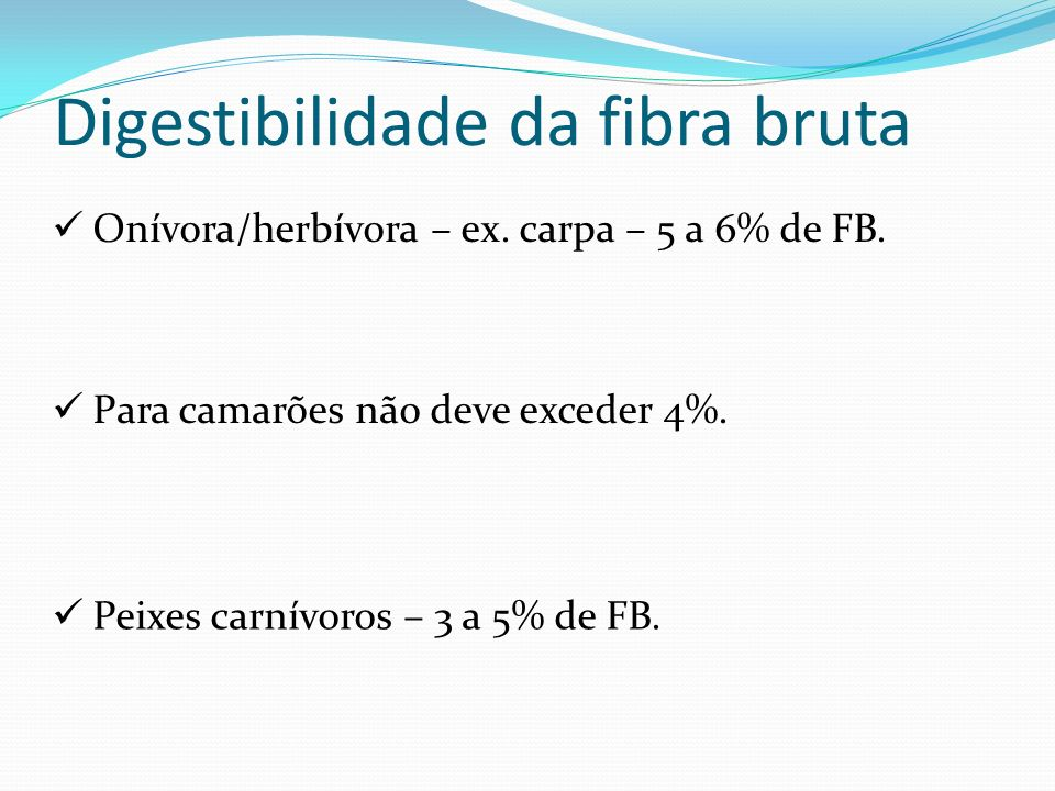 Digestibilidade da fibra bruta Onívora/herbívora – ex. carpa – 5 a 6% de FB. Para camarões não deve exceder 4%. Peixes carnívoros – 3 a 5% de FB.