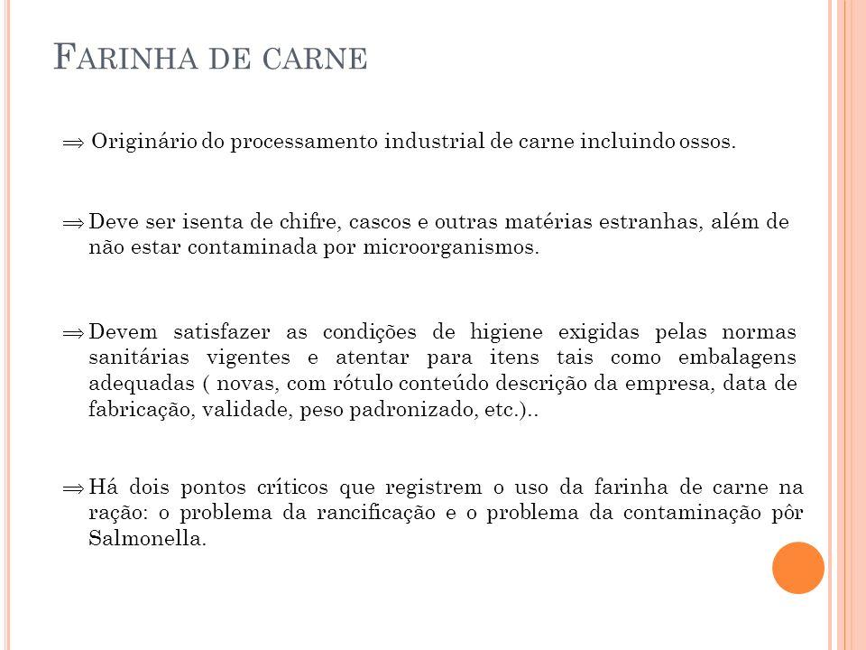F ARINHA DE CARNE Originário do processamento industrial de carne incluindo ossos. Deve ser isenta de chifre, cascos e outras matérias estranhas, além