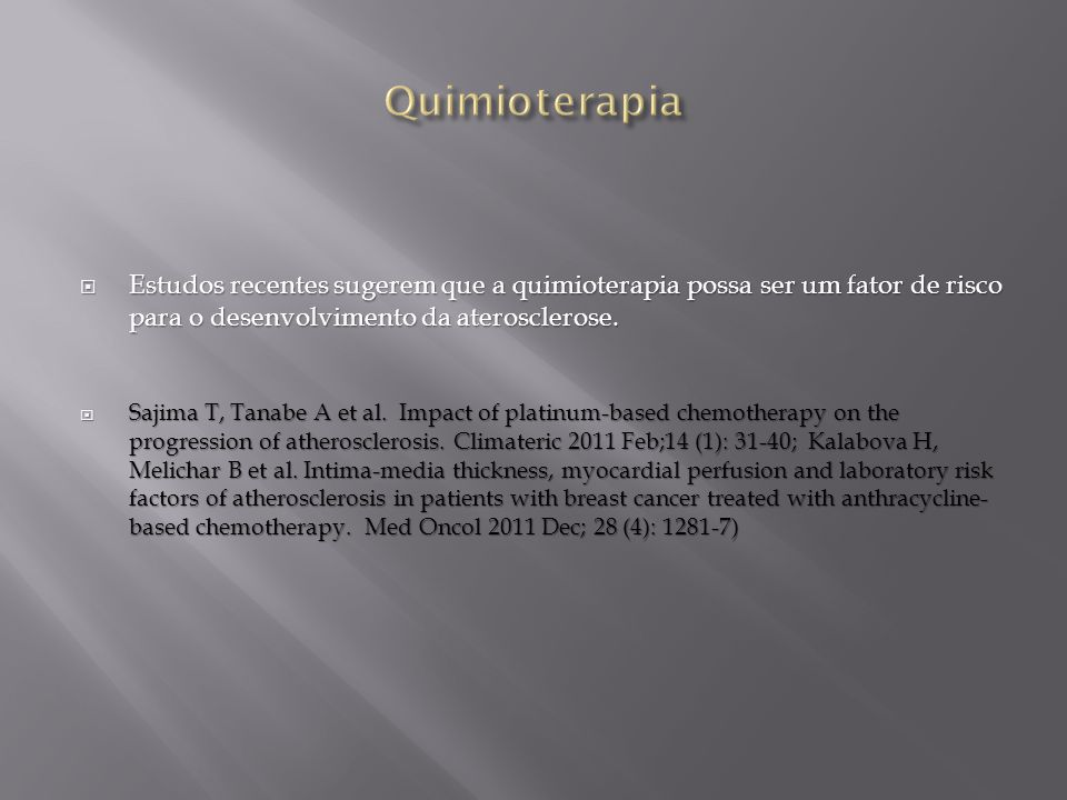 Estudos recentes sugerem que a quimioterapia possa ser um fator de risco para o desenvolvimento da aterosclerose. Estudos recentes sugerem que a quimi