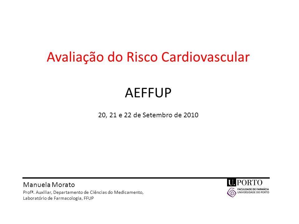 Avaliação do Risco Cardiovascular AEFFUP 20, 21 e 22 de Setembro de 2010 Manuela Morato Profª. Auxiliar, Departamento de Ciências do Medicamento, Labo