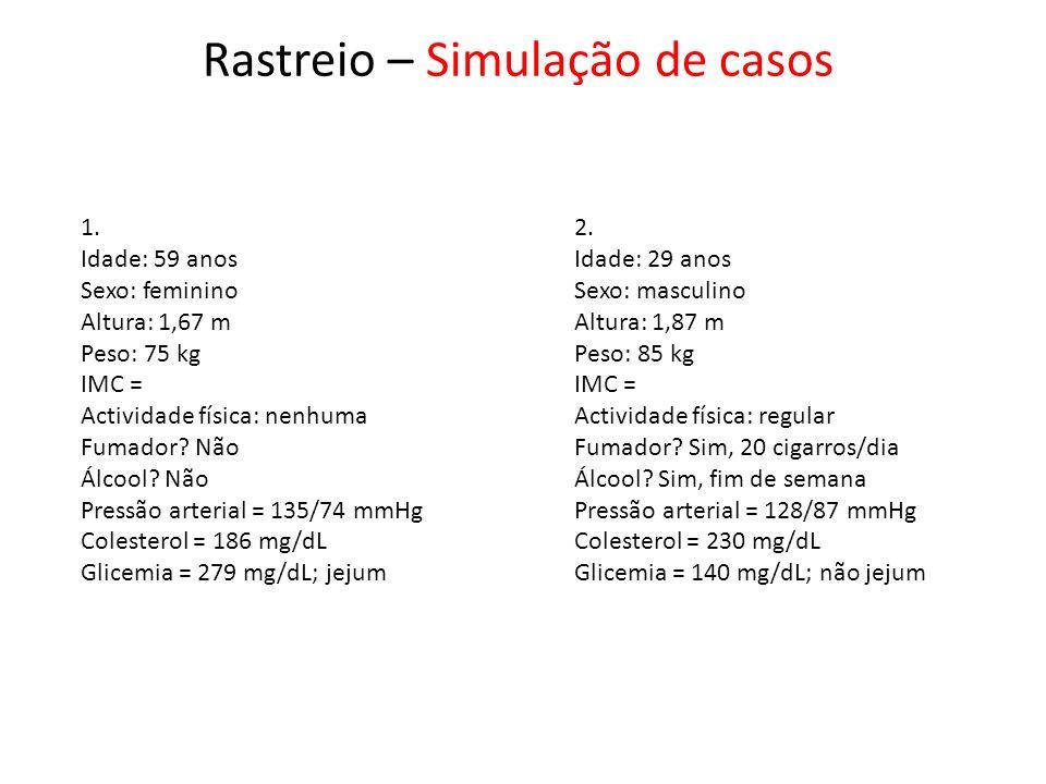 Rastreio – Simulação de casos 1. Idade: 59 anos Sexo: feminino Altura: 1,67 m Peso: 75 kg IMC = Actividade física: nenhuma Fumador? Não Álcool? Não Pr