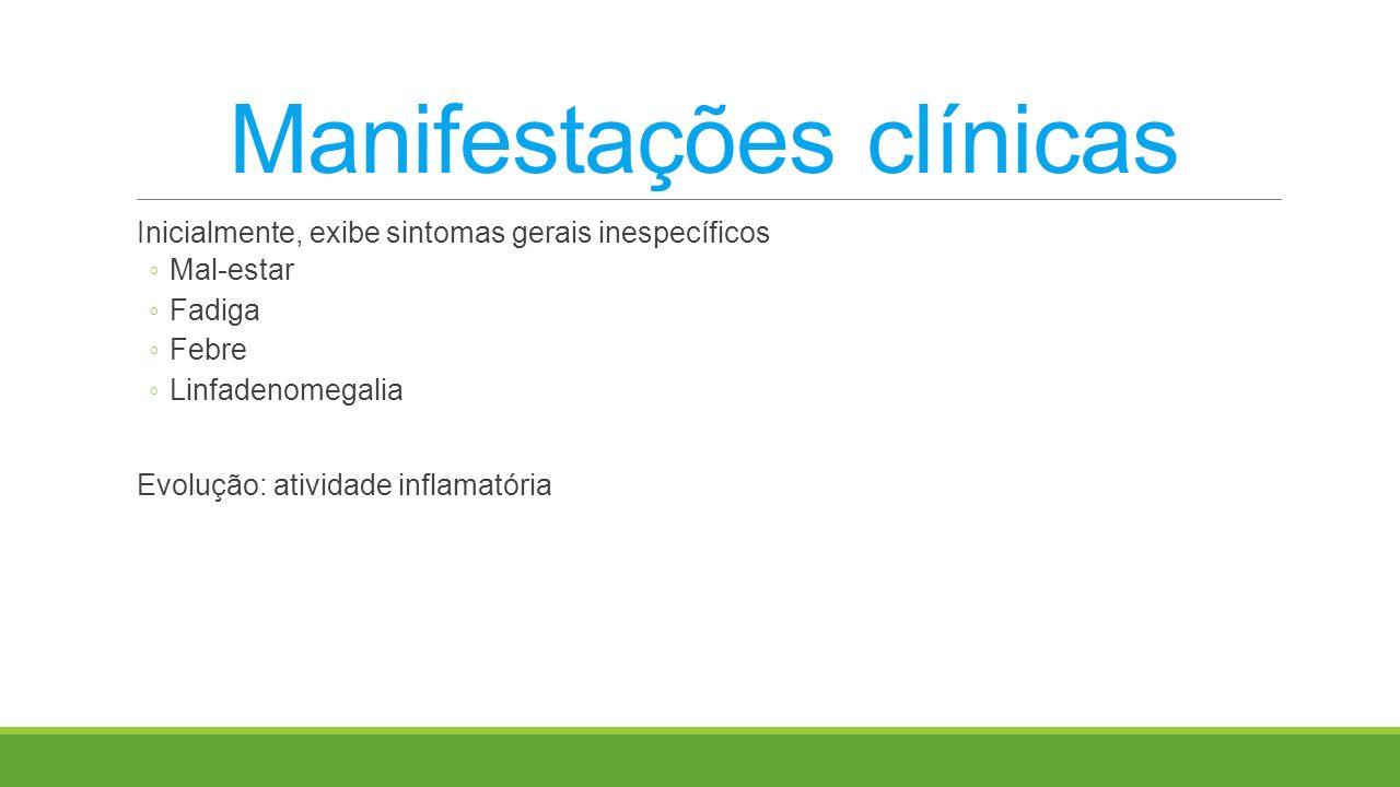 Manifestações clínicas Inicialmente, exibe sintomas gerais inespecíficos Mal-estar Fadiga Febre Linfadenomegalia Evolução: atividade inflamatória