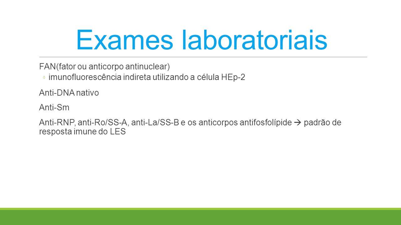 Exames laboratoriais FAN(fator ou anticorpo antinuclear) imunofluorescência indireta utilizando a célula HEp-2 Anti-DNA nativo Anti-Sm Anti-RNP, anti-