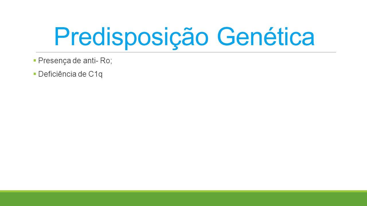 Predisposição Genética Presença de anti- Ro; Deficiência de C1q