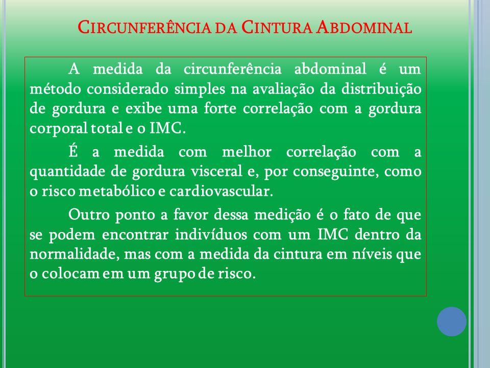 C IRCUNFERÊNCIA DA C INTURA A BDOMINAL A medida da circunferência abdominal é um método considerado simples na avaliação da distribuição de gordura e exibe uma forte correlação com a gordura corporal total e o IMC.