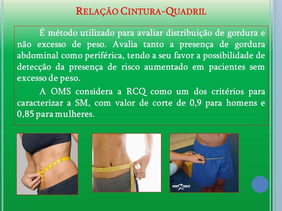 R ELAÇÃO C INTURA -Q UADRIL É método utilizado para avaliar distribuição de gordura e não excesso de peso. Avalia tanto a presença de gordura abdomina