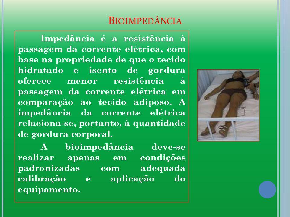 B IOIMPEDÂNCIA Impedância é a resistência à passagem da corrente elétrica, com base na propriedade de que o tecido hidratado e isento de gordura oferece menor resistência à passagem da corrente elétrica em comparação ao tecido adiposo.