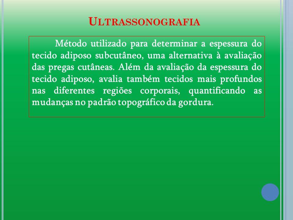 U LTRASSONOGRAFIA Método utilizado para determinar a espessura do tecido adiposo subcutâneo, uma alternativa à avaliação das pregas cutâneas. Além da
