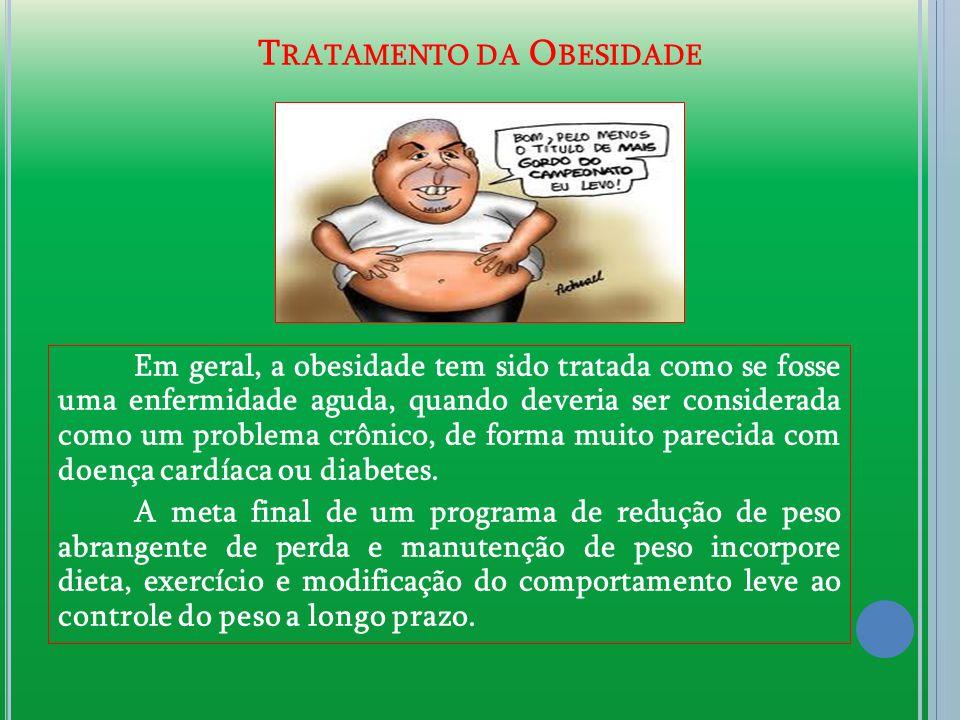 T RATAMENTO DA O BESIDADE Em geral, a obesidade tem sido tratada como se fosse uma enfermidade aguda, quando deveria ser considerada como um problema