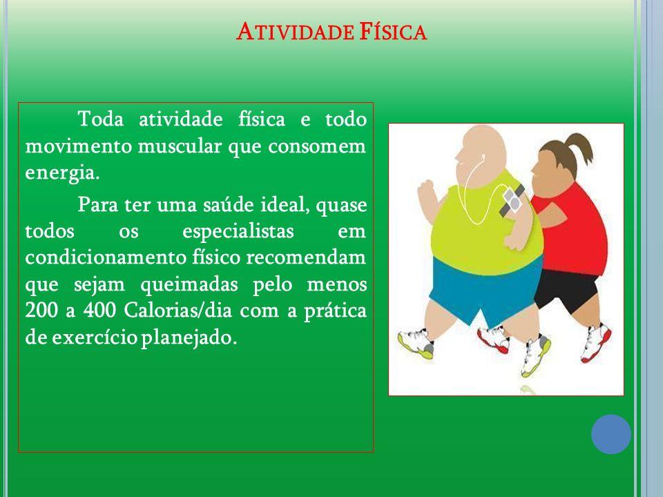 A TIVIDADE F ÍSICA Toda atividade física e todo movimento muscular que consomem energia. Para ter uma saúde ideal, quase todos os especialistas em con