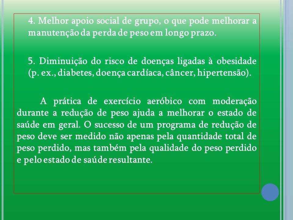4. Melhor apoio social de grupo, o que pode melhorar a manutenção da perda de peso em longo prazo. 5. Diminuição do risco de doenças ligadas à obesida