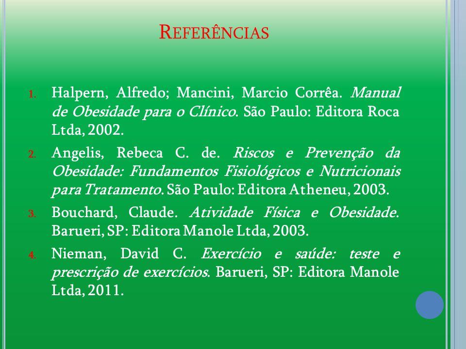 R EFERÊNCIAS 1. Halpern, Alfredo; Mancini, Marcio Corrêa. Manual de Obesidade para o Clínico. São Paulo: Editora Roca Ltda, 2002. 2. Angelis, Rebeca C