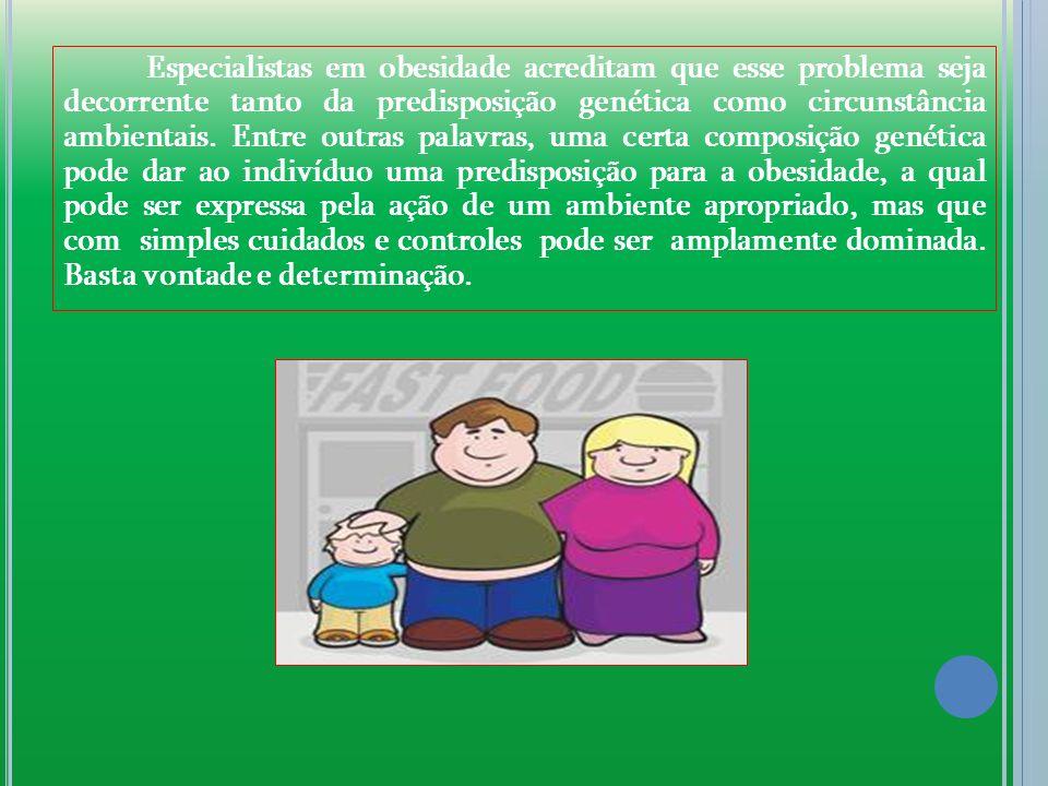 Especialistas em obesidade acreditam que esse problema seja decorrente tanto da predisposição genética como circunstância ambientais. Entre outras pal