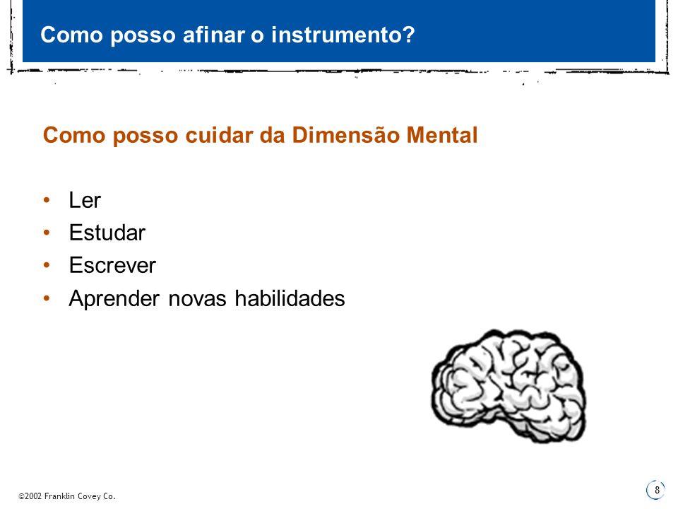 ©2002 Franklin Covey Co. 8 Como posso afinar o instrumento? Como posso cuidar da Dimensão Mental Ler Estudar Escrever Aprender novas habilidades