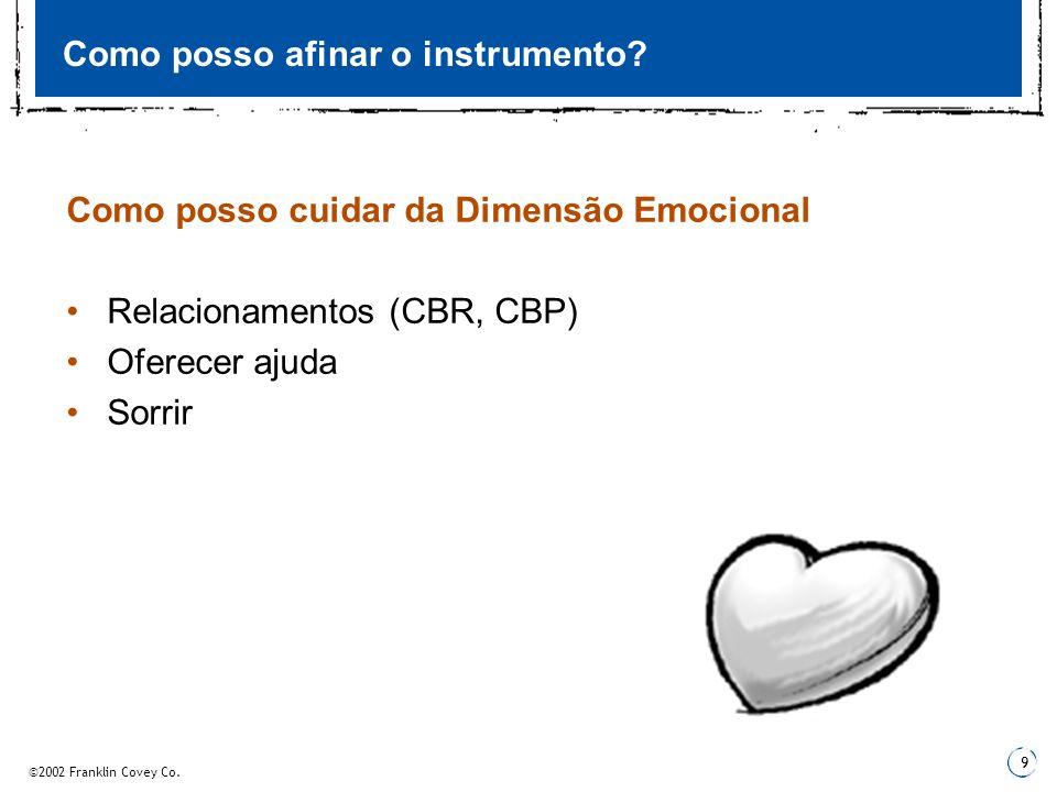 ©2002 Franklin Covey Co. 9 Como posso afinar o instrumento? Como posso cuidar da Dimensão Emocional Relacionamentos (CBR, CBP) Oferecer ajuda Sorrir