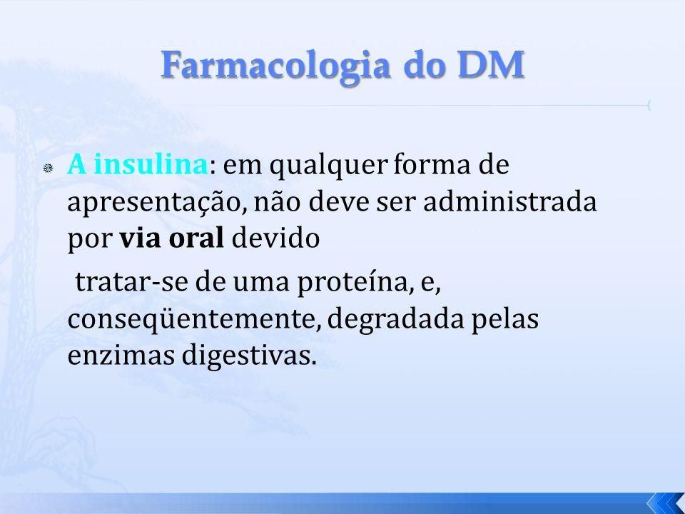 A insulina: em qualquer forma de apresentação, não deve ser administrada por via oral devido tratar-se de uma proteína, e, conseqüentemente, degradada
