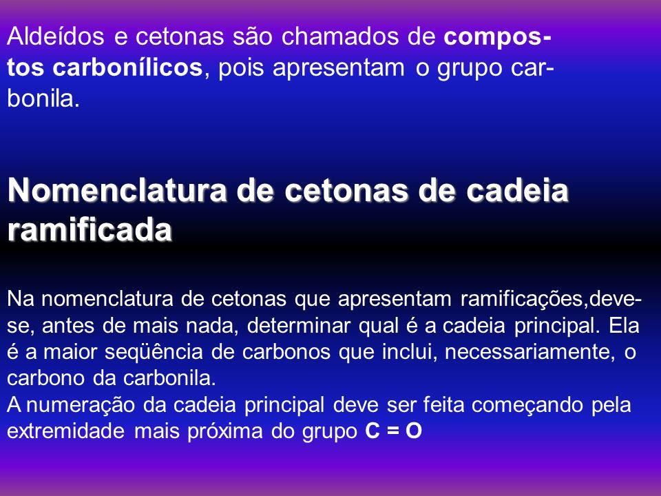 Aldeídos e cetonas são chamados de compos- tos carbonílicos, pois apresentam o grupo car- bonila. Nomenclatura de cetonas de cadeia ramificada Na nome