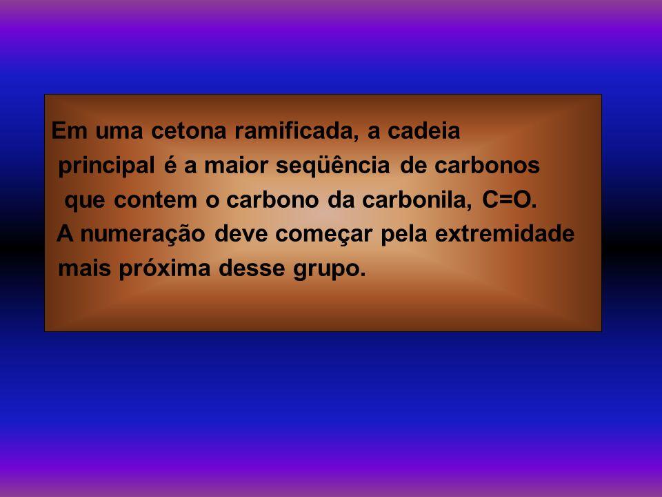 Em uma cetona ramificada, a cadeia principal é a maior seqüência de carbonos que contem o carbono da carbonila, C=O. A numeração deve começar pela ext