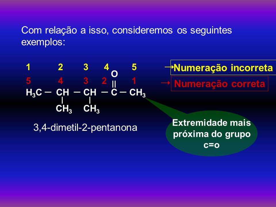 Com relação a isso, consideremos os seguintes exemplos: H3CH3CCH O C CH 3 12345 Numeração incorreta 54321 Numeração correta 3,4-dimetil-2-pentanona Ex