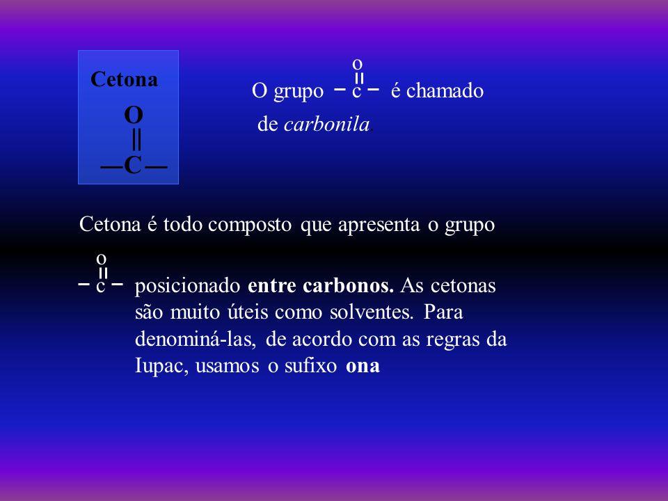 é chamado Cetona O C O grupoc o de carbonila. Cetona é todo composto que apresenta o grupo c o posicionado entre carbonos. As cetonas são muito úteis
